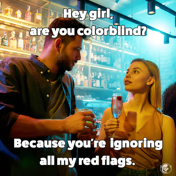 hey girl, are you colorblind? bc you're  ignoring all my red flags